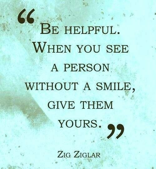 Be Helpful When you see a person without a smile, Give them yours. ~ Zig Ziglar