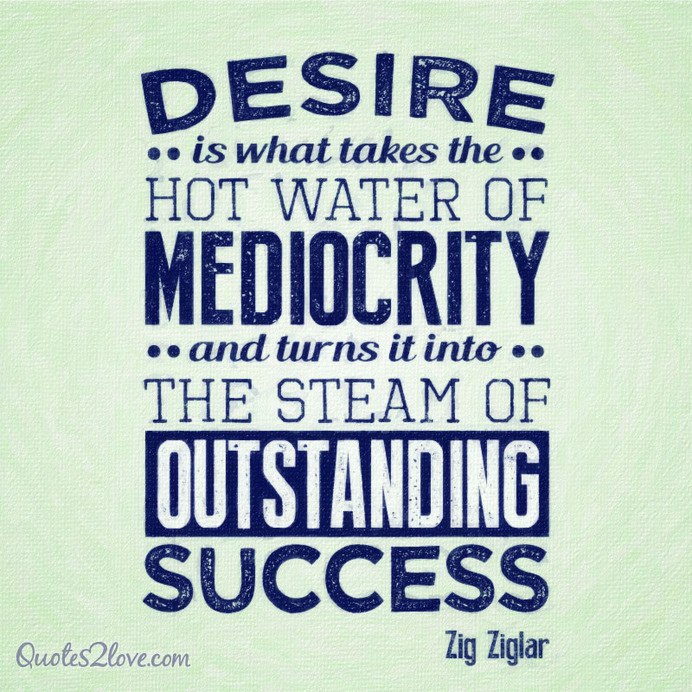 Desire is what takes the hot water of mediocrity and turns it into the steam of outstanding success. #ziglar #zig #motivational #quotes