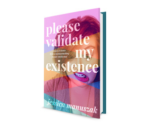 Please Validate My Existence by Jessica Manuszak book design by The Frontispiece.