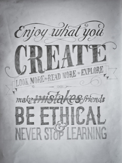 Enjoy what you create. Look more, read more, explore. Make mistakes and friends. Be ethical and never stop learning. #create #designs #explore #quotes