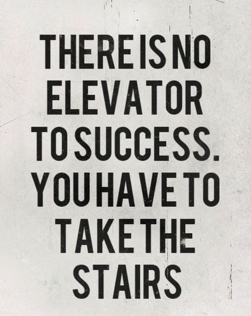 There is no elevator to success You have to take the stairs