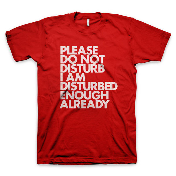 """Please do not disturb I am disturbed enough already"" T Shirt #disturb #red #do #shirt #not #tee #futura #typography"