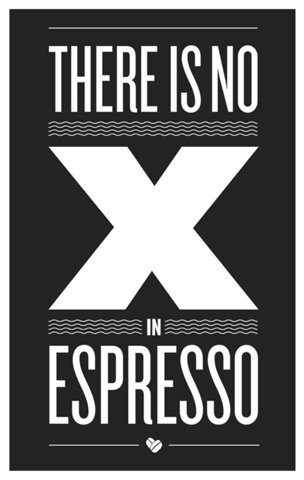 FFFFOUND!   There is NO X in Espressothis isn't happiness.™ #design #graphic #poster #typography