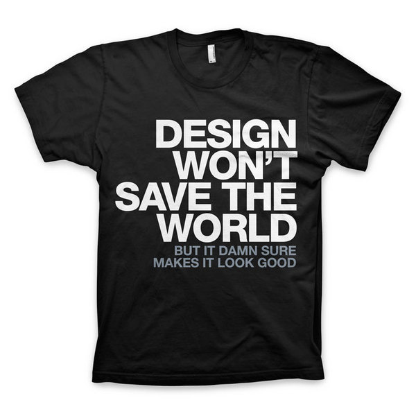 """""""Design Won't Save The World"""" T Shirt #t #quote #design #black #shirt #tee #helvetica"""