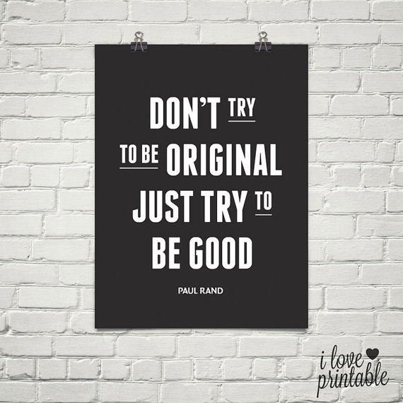 Don't try to be original, just try to be good // Tab and download this printable quotes art.