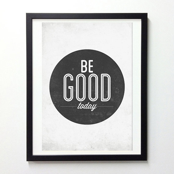 Be good today #print #quotes #neuegraphic #poster #art #typography