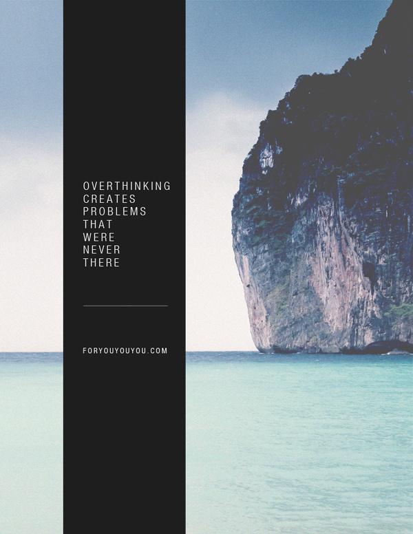 Over thinking creates problems that were never there. foryouyouyou.com #problem #philosophical #design #graphic #paradise #thinking #island #photography #graphics #layout #vertical