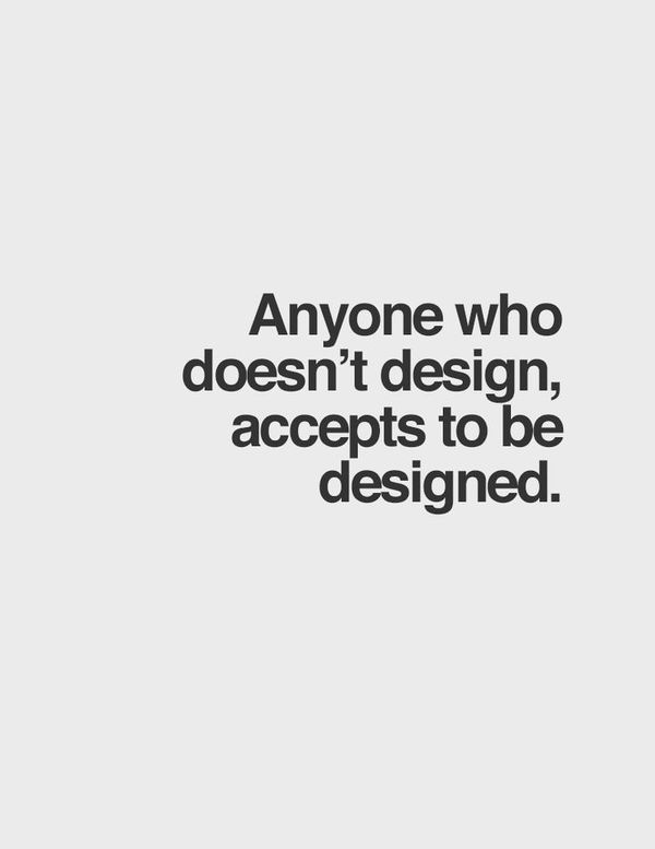 Anyone who doesn't design accepts to be designed. #quote #design #work