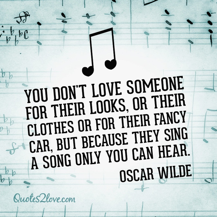 """""""You don't love someone for their looks, or their clothes or for their fancy car, but because they sing a song only you can hear."""" Oscar Wil #love #quotes"""