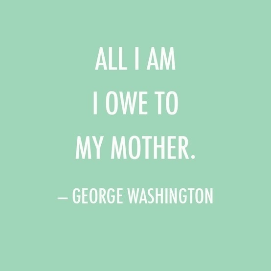 Mother's Day Quote: All I am I owe to my mother. — George Washington #quote #day #mothers