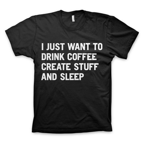 """I just want to drink coffee create stuff and sleep"" T Shirt #create #quote #tshirt #sleep #black #coffee #typography"